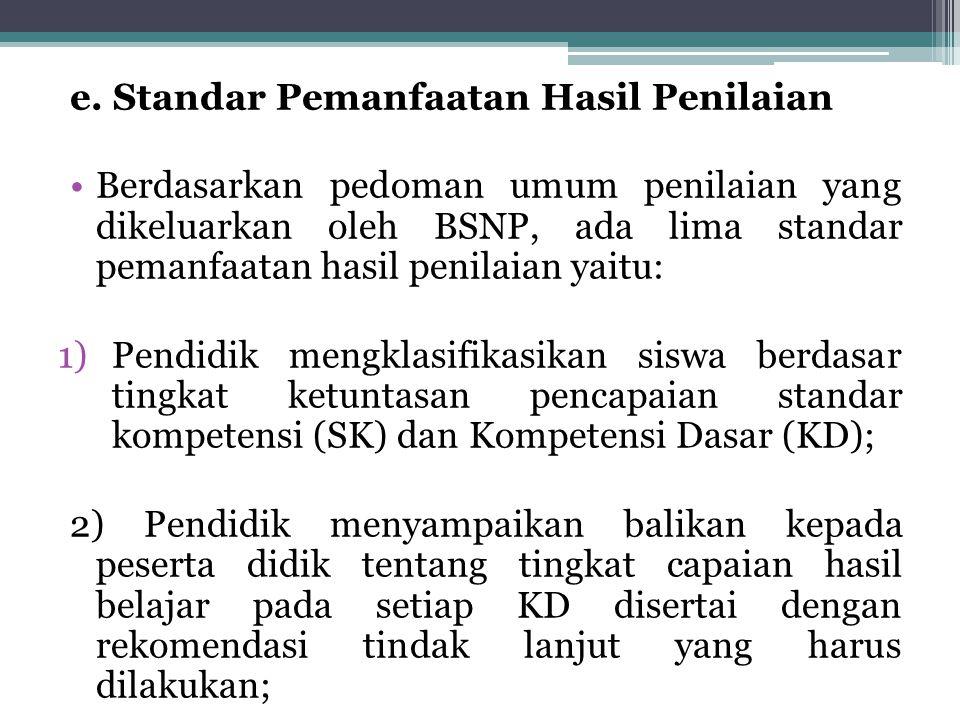 e. Standar Pemanfaatan Hasil Penilaian Berdasarkan pedoman umum penilaian yang dikeluarkan oleh BSNP, ada lima standar pemanfaatan hasil penilaian yai