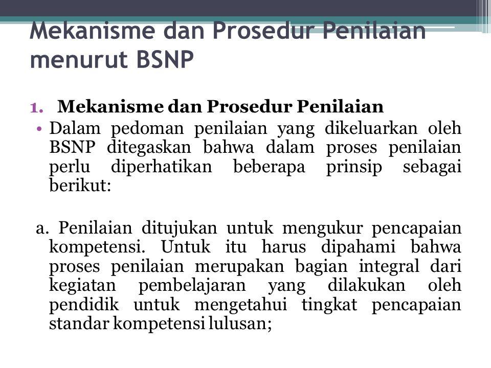 Mekanisme dan Prosedur Penilaian menurut BSNP 1.Mekanisme dan Prosedur Penilaian Dalam pedoman penilaian yang dikeluarkan oleh BSNP ditegaskan bahwa d