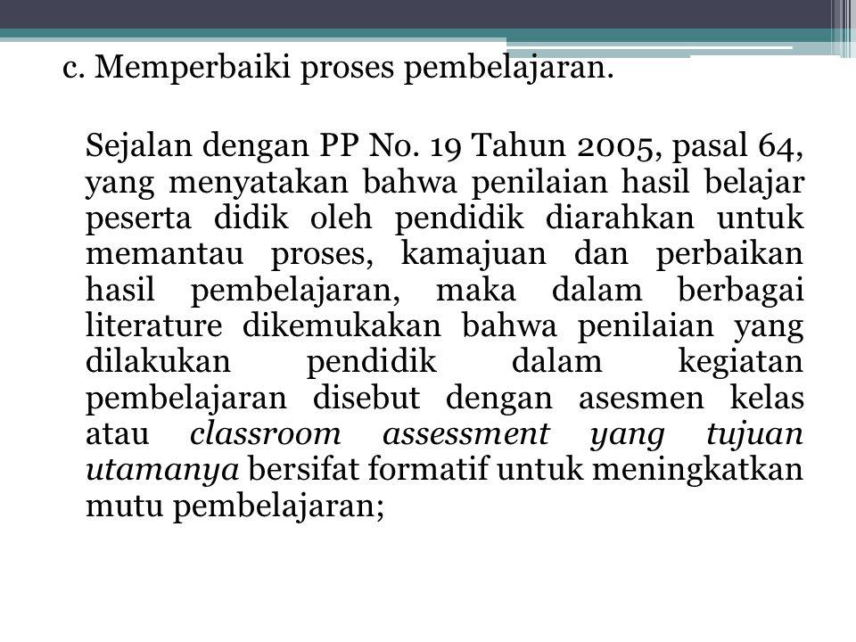 c. Memperbaiki proses pembelajaran. Sejalan dengan PP No. 19 Tahun 2005, pasal 64, yang menyatakan bahwa penilaian hasil belajar peserta didik oleh pe