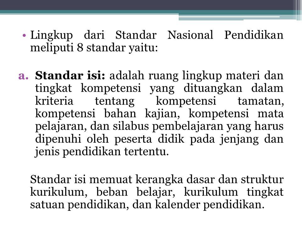 Lingkup dari Standar Nasional Pendidikan meliputi 8 standar yaitu: a.Standar isi: adalah ruang lingkup materi dan tingkat kompetensi yang dituangkan d