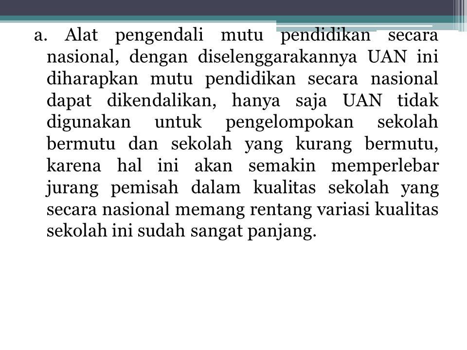 a. Alat pengendali mutu pendidikan secara nasional, dengan diselenggarakannya UAN ini diharapkan mutu pendidikan secara nasional dapat dikendalikan, h
