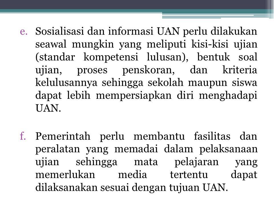 e.Sosialisasi dan informasi UAN perlu dilakukan seawal mungkin yang meliputi kisi-kisi ujian (standar kompetensi lulusan), bentuk soal ujian, proses p