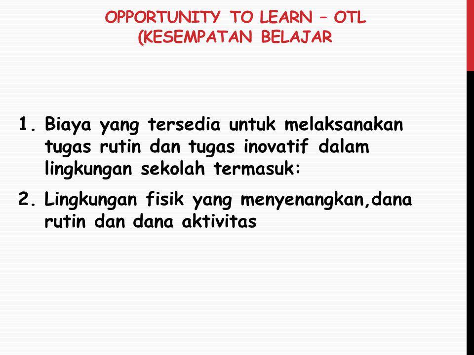OPPORTUNITY TO LEARN – OTL (KESEMPATAN BELAJAR 1.Biaya yang tersedia untuk melaksanakan tugas rutin dan tugas inovatif dalam lingkungan sekolah termas