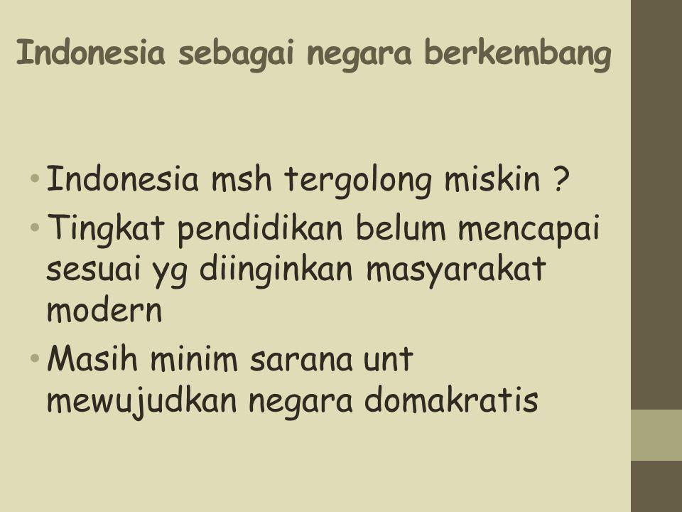 Indonesia sebagai negara berkembang Indonesia msh tergolong miskin ? Tingkat pendidikan belum mencapai sesuai yg diinginkan masyarakat modern Masih mi
