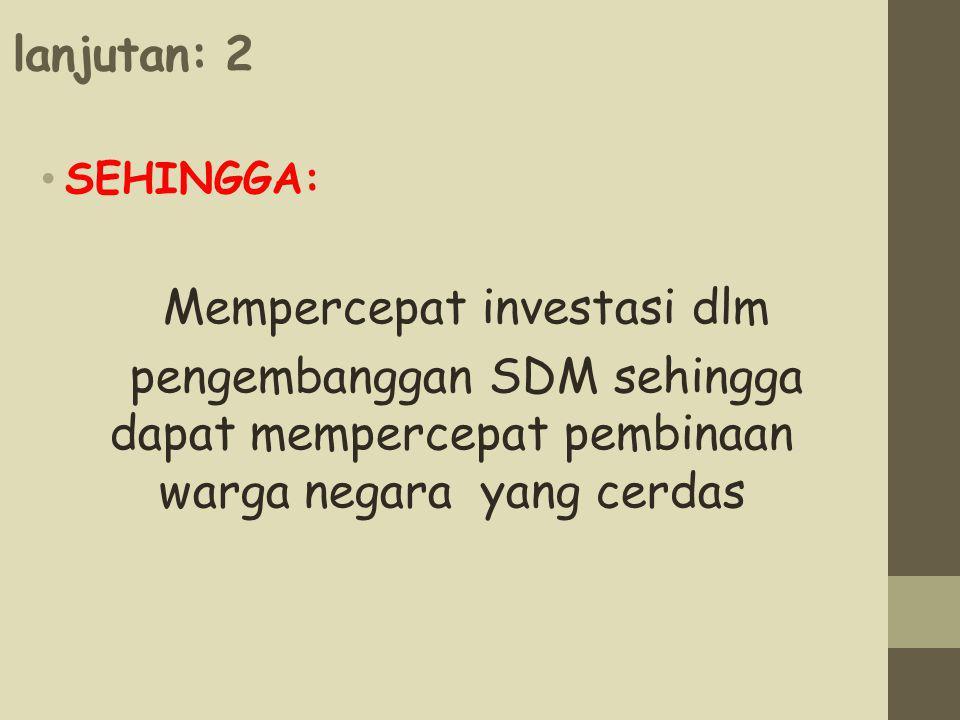 lanjutan: 2 SEHINGGA: Mempercepat investasi dlm pengembanggan SDM sehingga dapat mempercepat pembinaan warga negara yang cerdas