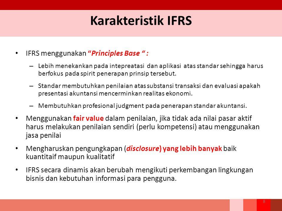 Karakteristik IFRS IFRS menggunakan Principles Base : – Lebih menekankan pada intepreatasi dan aplikasi atas standar sehingga harus berfokus pada spirit penerapan prinsip tersebut.