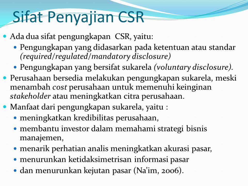 Sifat Penyajian CSR Ada dua sifat pengungkapan CSR, yaitu: Pengungkapan yang didasarkan pada ketentuan atau standar (required/regulated/mandatory disclosure) Pengungkapan yang bersifat sukarela (voluntary disclosure).