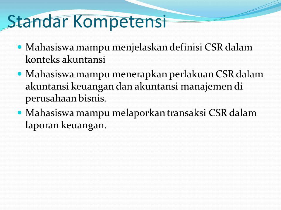 Standar Kompetensi Mahasiswa mampu menjelaskan definisi CSR dalam konteks akuntansi Mahasiswa mampu menerapkan perlakuan CSR dalam akuntansi keuangan dan akuntansi manajemen di perusahaan bisnis.