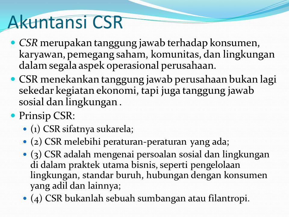 Akuntansi CSR CSR merupakan tanggung jawab terhadap konsumen, karyawan, pemegang saham, komunitas, dan lingkungan dalam segala aspek operasional perusahaan.