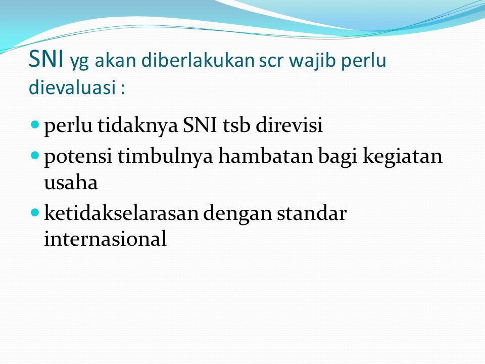 SNI yg akan diberlakukan scr wajib perlu dievaluasi : perlu tidaknya SNI tsb direvisi potensi timbulnya hambatan bagi kegiatan usaha ketidakselarasan
