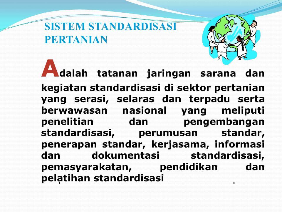 SISTEM STANDARDISASI PERTANIAN A dalah tatanan jaringan sarana dan kegiatan standardisasi di sektor pertanian yang serasi, selaras dan terpadu serta b