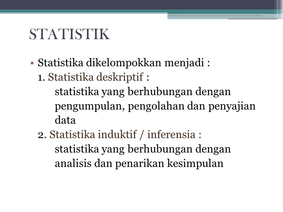 Statistika dikelompokkan menjadi : 1. Statistika deskriptif : statistika yang berhubungan dengan pengumpulan, pengolahan dan penyajian data 2. Statist