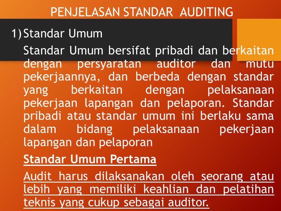 PENJELASAN STANDAR AUDITING 1)Standar Umum Standar Umum bersifat pribadi dan berkaitan dengan persyaratan auditor dan mutu pekerjaannya, dan berbeda dengan standar yang berkaitan dengan pelaksanaan pekerjaan lapangan dan pelaporan.