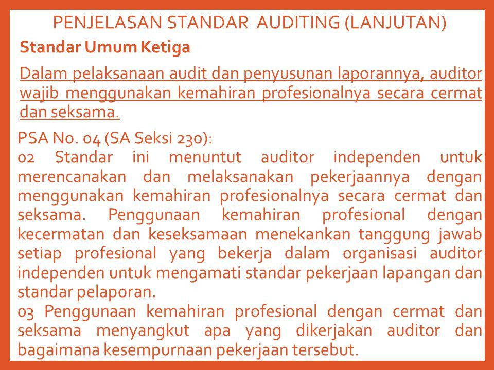 PENJELASAN STANDAR AUDITING (LANJUTAN) Standar Umum Ketiga Dalam pelaksanaan audit dan penyusunan laporannya, auditor wajib menggunakan kemahiran profesionalnya secara cermat dan seksama.