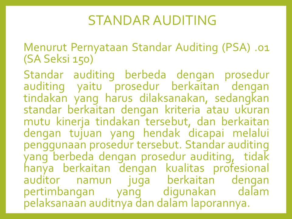 STANDAR AUDITING Menurut Pernyataan Standar Auditing (PSA).01 (SA Seksi 150) Standar auditing berbeda dengan prosedur auditing yaitu prosedur berkaitan dengan tindakan yang harus dilaksanakan, sedangkan standar berkaitan dengan kriteria atau ukuran mutu kinerja tindakan tersebut, dan berkaitan dengan tujuan yang hendak dicapai melalui penggunaan prosedur tersebut.