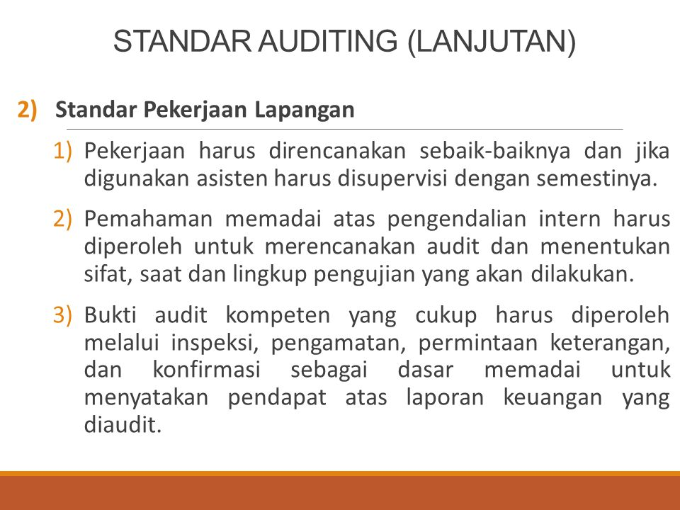 PENJELASAN STANDAR AUDITING (LANJUTAN) Standar Pekerjaan Lapangan Ketiga Bukti audit kompeten yang cukup harus diperoleh melalui inspeksi, pengamatan, permintaan keterangan, dan konfirmasi sebagai dasar memadai untuk menyatakan pendapat atas laporan keuangan yang diaudit.