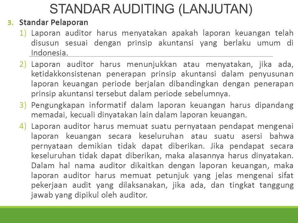 PENJELASAN STANDAR AUDITING (LANJUTAN) 3) Standar Pelaporan Standar Pelaporan yang terdiri atas empat standar merupakan pedoman bagi auditor independen dalam menyusun laporan auditnya.