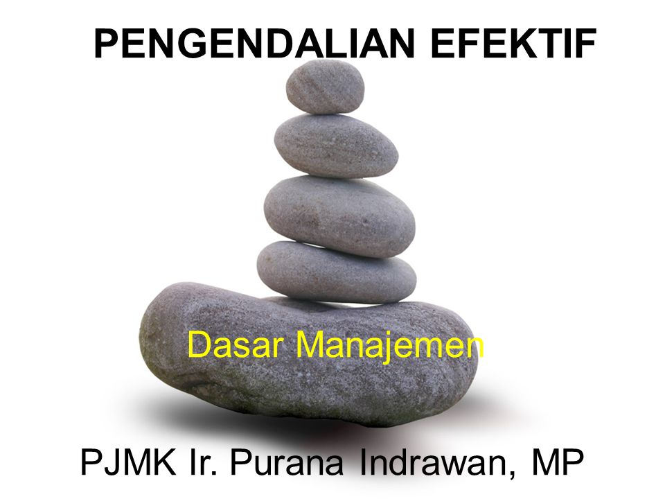 PENGENDALIAN EFEKTIF Dasar Manajemen PJMK Ir. Purana Indrawan, MP