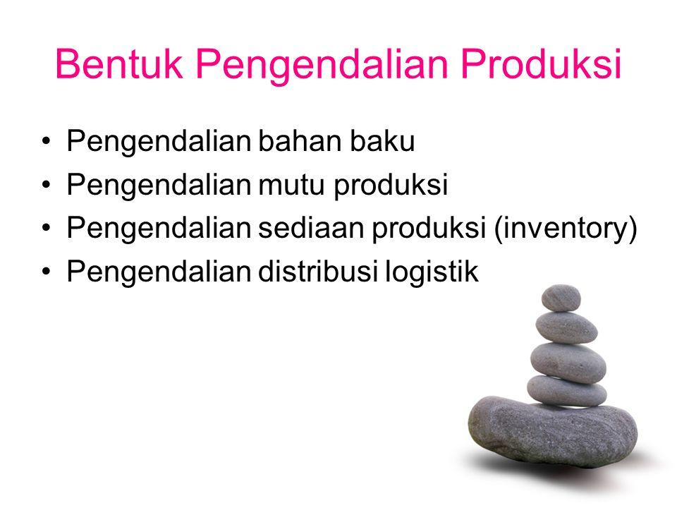 Bentuk Pengendalian Produksi Pengendalian bahan baku Pengendalian mutu produksi Pengendalian sediaan produksi (inventory) Pengendalian distribusi logi