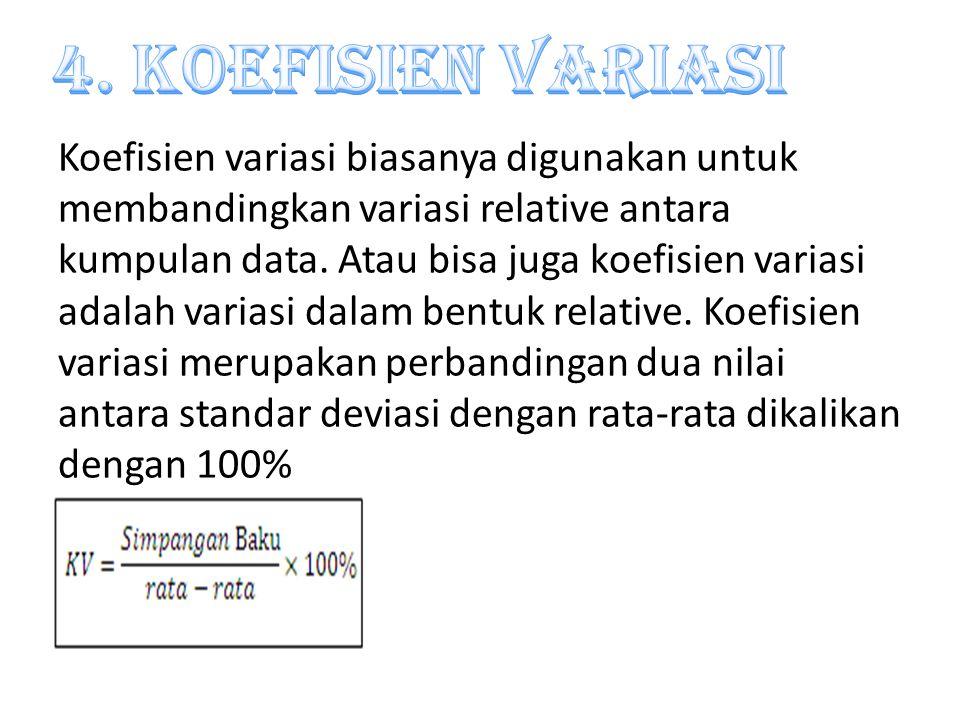 Koefisien variasi biasanya digunakan untuk membandingkan variasi relative antara kumpulan data. Atau bisa juga koefisien variasi adalah variasi dalam