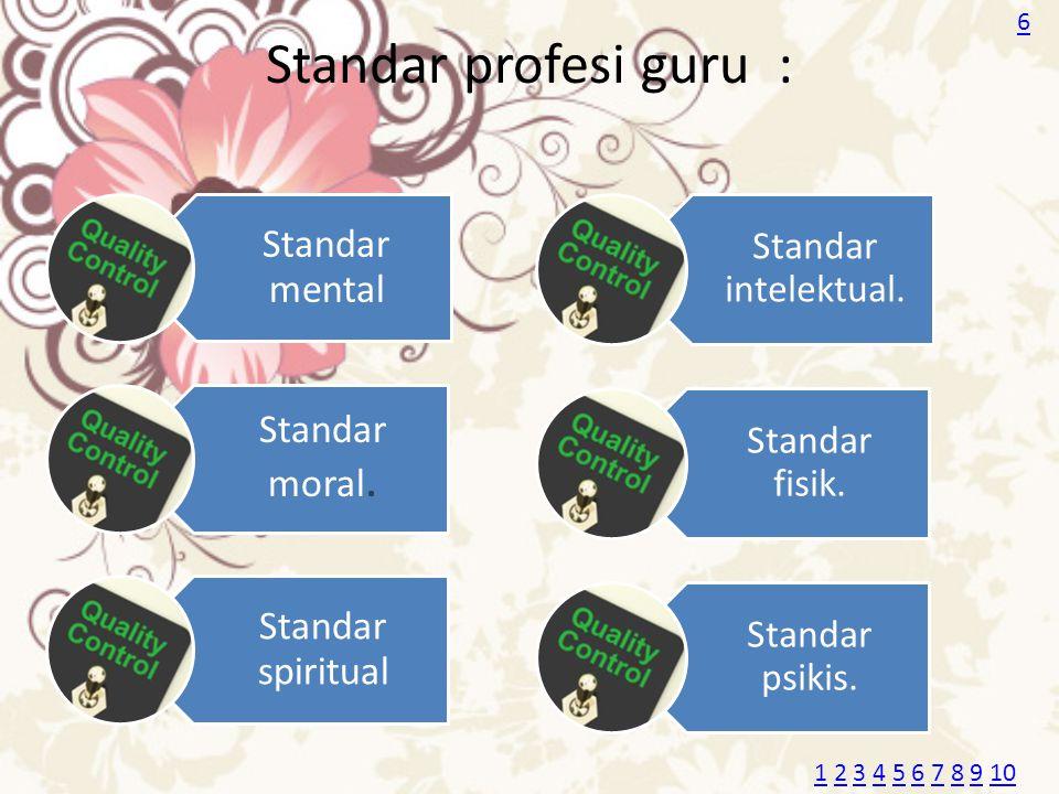 Standar profesi guru : Standar mental Standar moral. Standar spiritual Standar intelektual. Standar fisik. Standar psikis. 6 11 2 3 4 5 6 7 8 9 102345