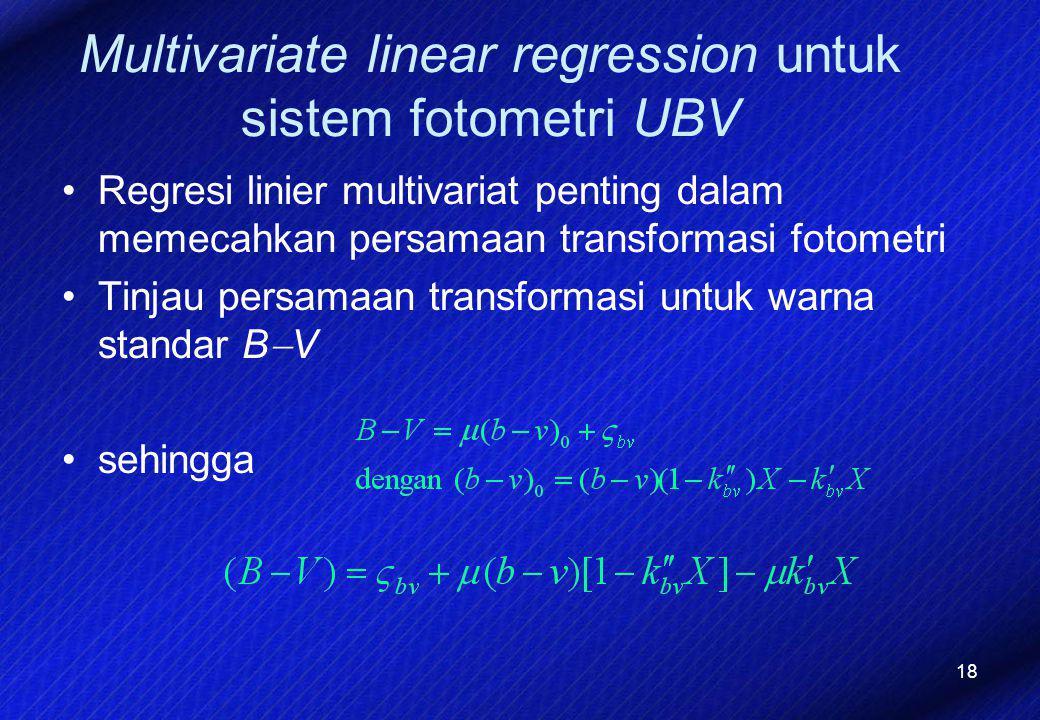 18 Multivariate linear regression untuk sistem fotometri UBV Regresi linier multivariat penting dalam memecahkan persamaan transformasi fotometri Tinj