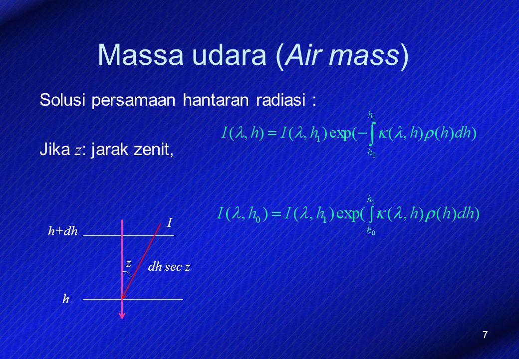7 Massa udara (Air mass) Solusi persamaan hantaran radiasi : Jika z : jarak zenit, h+dh h I dh sec z z