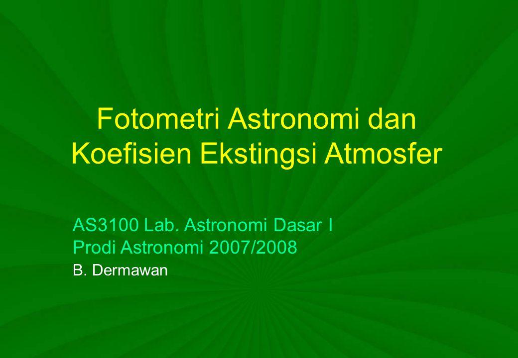 Fotometri Astronomi dan Koefisien Ekstingsi Atmosfer AS3100 Lab. Astronomi Dasar I Prodi Astronomi 2007/2008 B. Dermawan