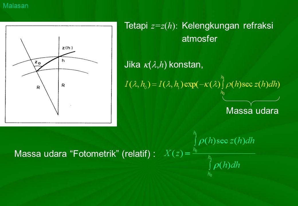 """Tetapi z=z(h): Kelengkungan refraksi atmosfer Massa udara """"Fotometrik"""" (relatif) : Massa udara Malasan Jika  (, h ) konstan,"""