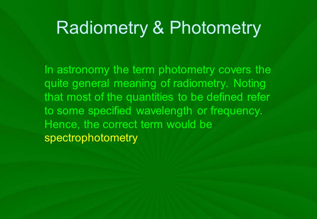 Radiometry & Photometry In astronomy the term photometry covers the quite general meaning of radiometry. Noting that most of the quantities to be defi