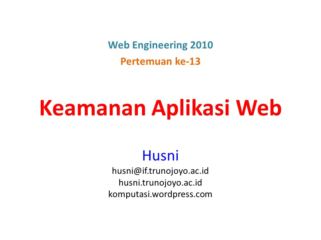 Keamanan Aplikasi Web Husni husni@if.trunojoyo.ac.id husni.trunojoyo.ac.id komputasi.wordpress.com Web Engineering 2010 Pertemuan ke-13