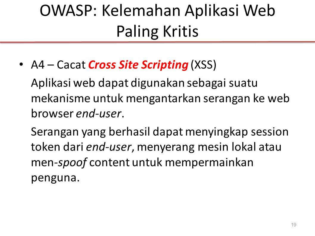 OWASP: Kelemahan Aplikasi Web Paling Kritis A4 – Cacat Cross Site Scripting (XSS) Aplikasi web dapat digunakan sebagai suatu mekanisme untuk mengantarkan serangan ke web browser end-user.