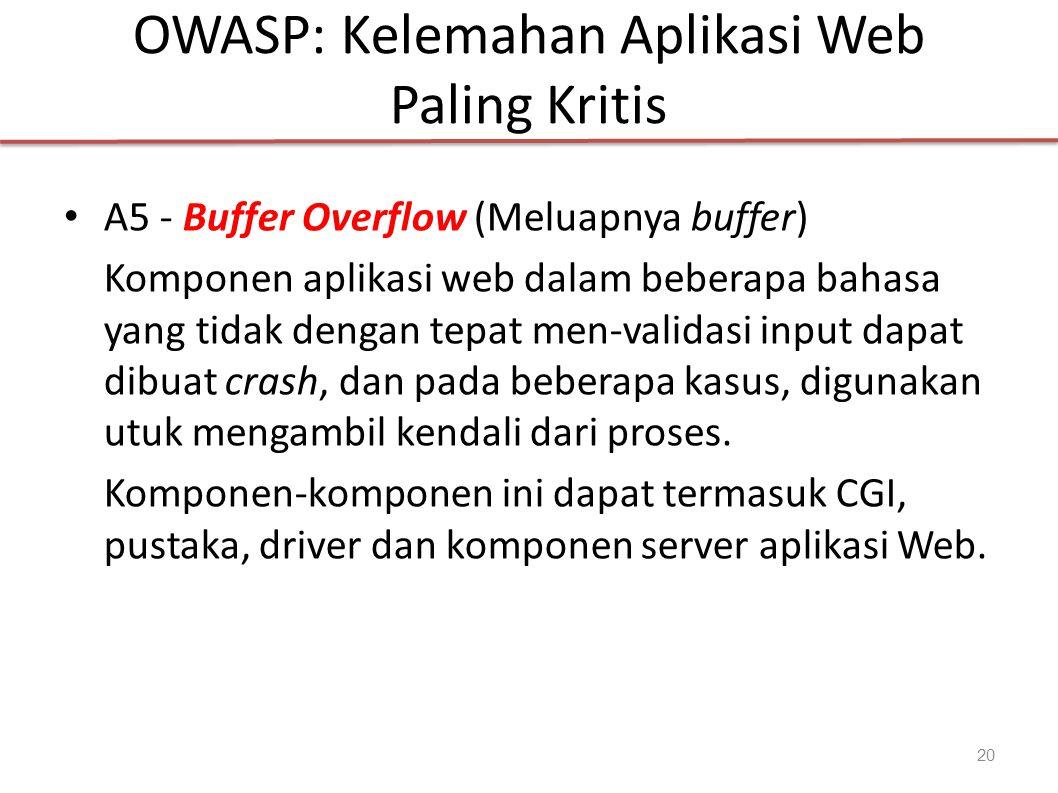OWASP: Kelemahan Aplikasi Web Paling Kritis A5 - Buffer Overflow (Meluapnya buffer) Komponen aplikasi web dalam beberapa bahasa yang tidak dengan tepat men-validasi input dapat dibuat crash, dan pada beberapa kasus, digunakan utuk mengambil kendali dari proses.