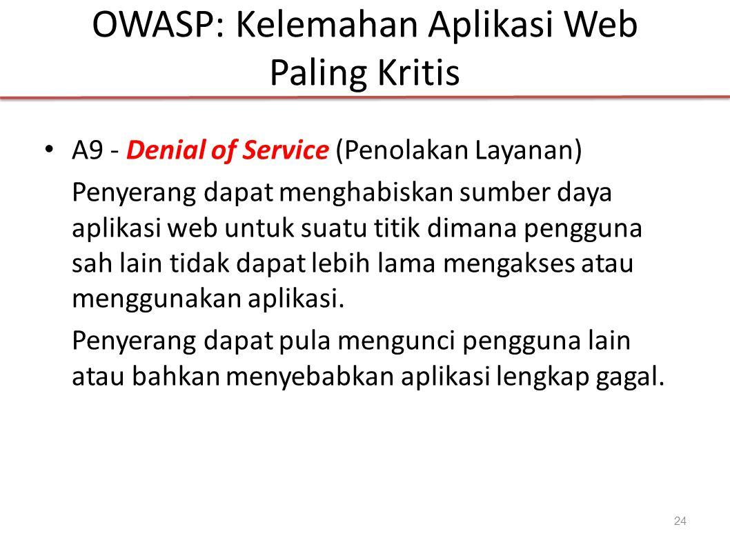 OWASP: Kelemahan Aplikasi Web Paling Kritis A9 - Denial of Service (Penolakan Layanan) Penyerang dapat menghabiskan sumber daya aplikasi web untuk suatu titik dimana pengguna sah lain tidak dapat lebih lama mengakses atau menggunakan aplikasi.