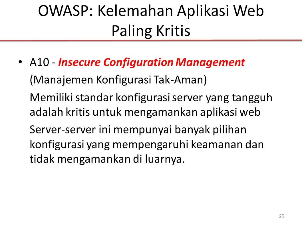 OWASP: Kelemahan Aplikasi Web Paling Kritis A10 - Insecure Configuration Management (Manajemen Konfigurasi Tak-Aman) Memiliki standar konfigurasi server yang tangguh adalah kritis untuk mengamankan aplikasi web Server-server ini mempunyai banyak pilihan konfigurasi yang mempengaruhi keamanan dan tidak mengamankan di luarnya.