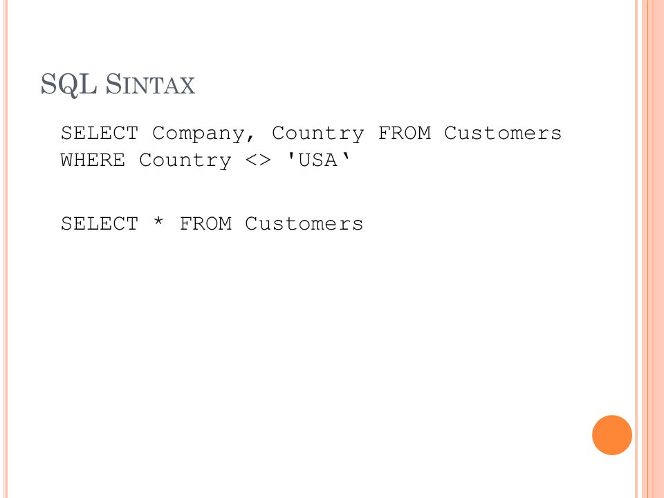 SQL S INTAX SELECT Company, Country FROM Customers WHERE Country <> USA' SELECT * FROM Customers