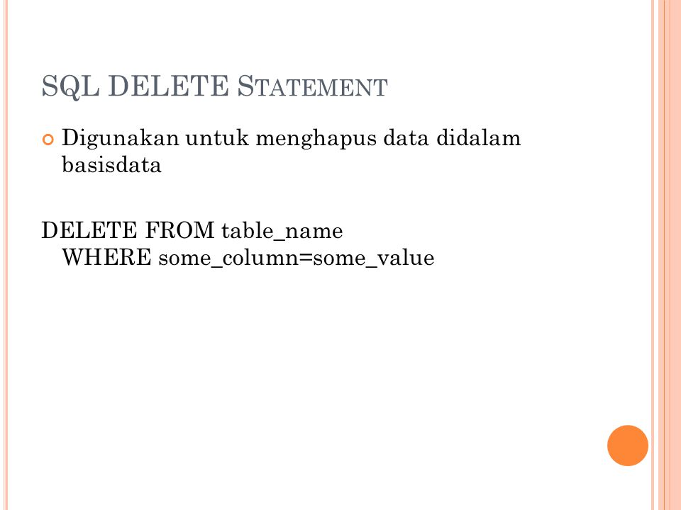 SQL DELETE S TATEMENT Digunakan untuk menghapus data didalam basisdata DELETE FROM table_name WHERE some_column=some_value