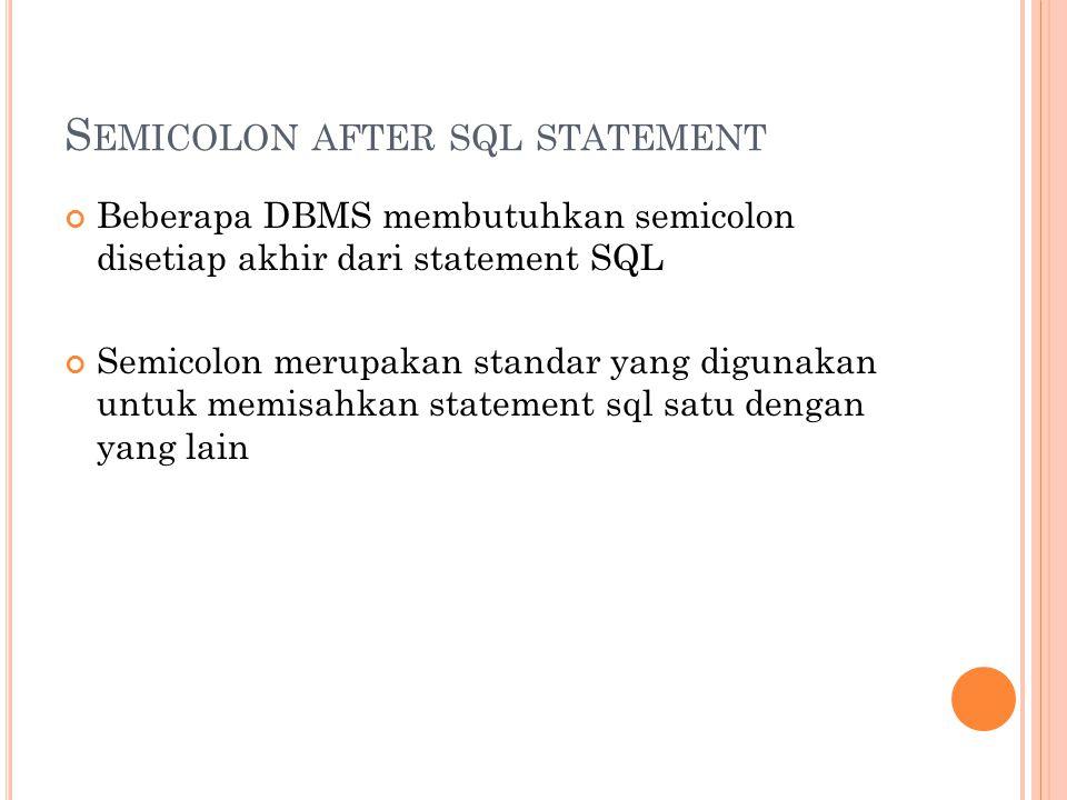 S EMICOLON AFTER SQL STATEMENT Beberapa DBMS membutuhkan semicolon disetiap akhir dari statement SQL Semicolon merupakan standar yang digunakan untuk memisahkan statement sql satu dengan yang lain