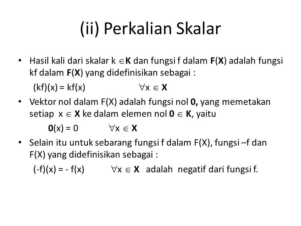 (ii) Perkalian Skalar Hasil kali dari skalar k  K dan fungsi f dalam F(X) adalah fungsi kf dalam F(X) yang didefinisikan sebagai : (kf)(x) = kf(x) 