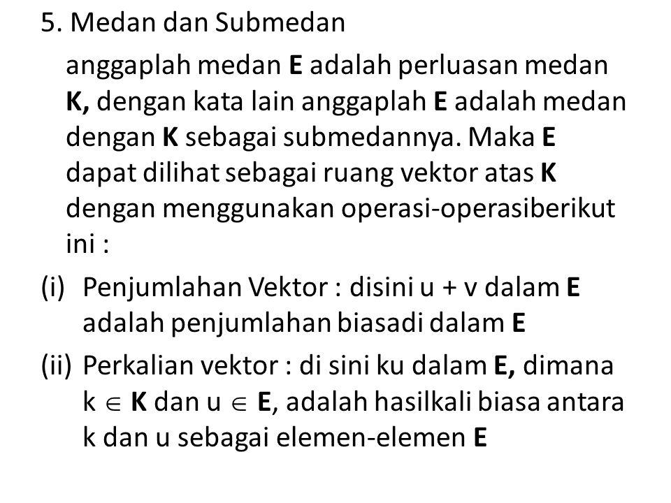 5. Medan dan Submedan anggaplah medan E adalah perluasan medan K, dengan kata lain anggaplah E adalah medan dengan K sebagai submedannya. Maka E dapat