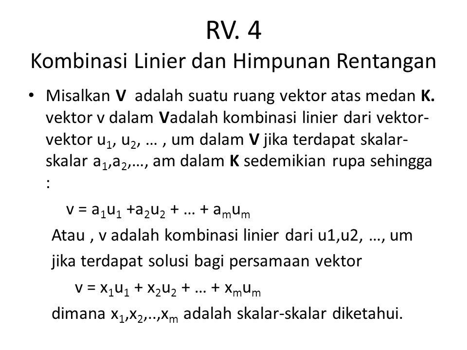 RV. 4 Kombinasi Linier dan Himpunan Rentangan Misalkan V adalah suatu ruang vektor atas medan K. vektor v dalam Vadalah kombinasi linier dari vektor-