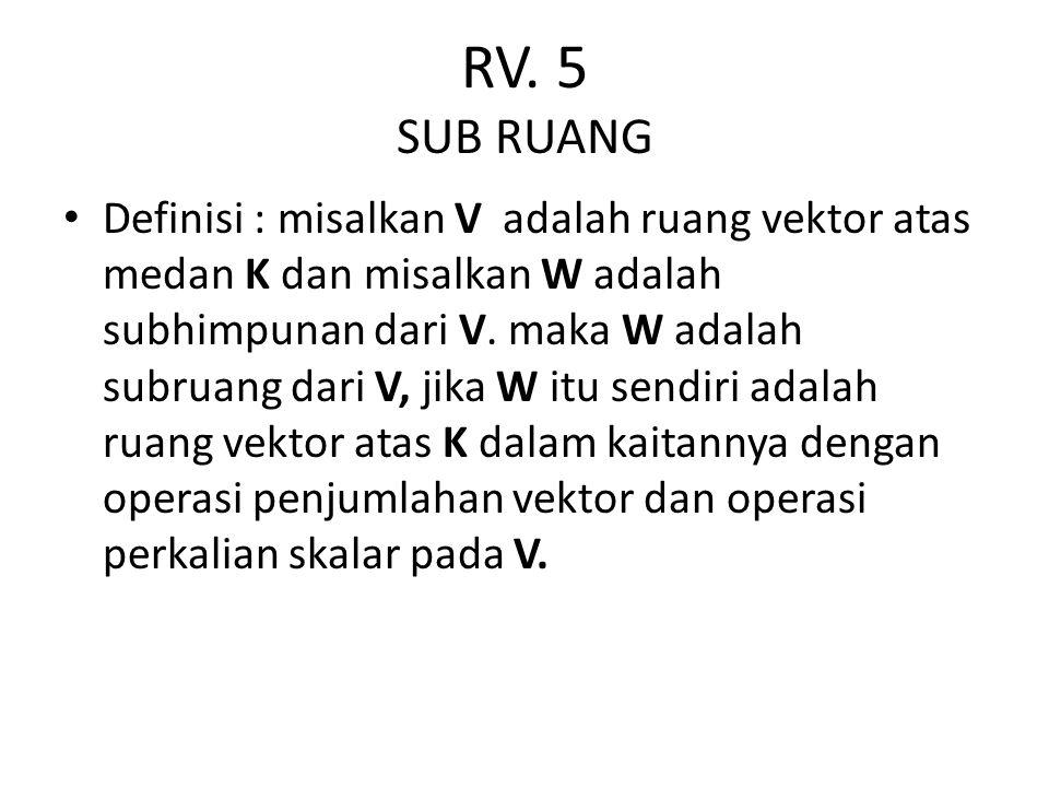 RV. 5 SUB RUANG Definisi : misalkan V adalah ruang vektor atas medan K dan misalkan W adalah subhimpunan dari V. maka W adalah subruang dari V, jika W