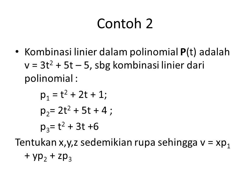 Contoh 2 Kombinasi linier dalam polinomial P(t) adalah v = 3t 2 + 5t – 5, sbg kombinasi linier dari polinomial : p 1 = t 2 + 2t + 1; p 2 = 2t 2 + 5t +