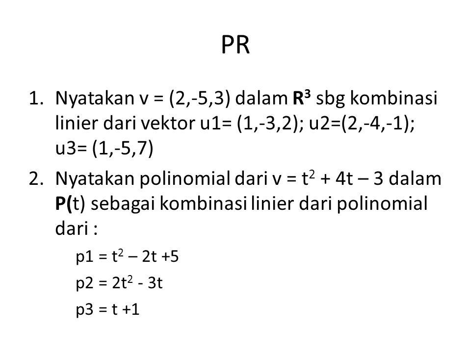 PR 1.Nyatakan v = (2,-5,3) dalam R 3 sbg kombinasi linier dari vektor u1= (1,-3,2); u2=(2,-4,-1); u3= (1,-5,7) 2.Nyatakan polinomial dari v = t 2 + 4t
