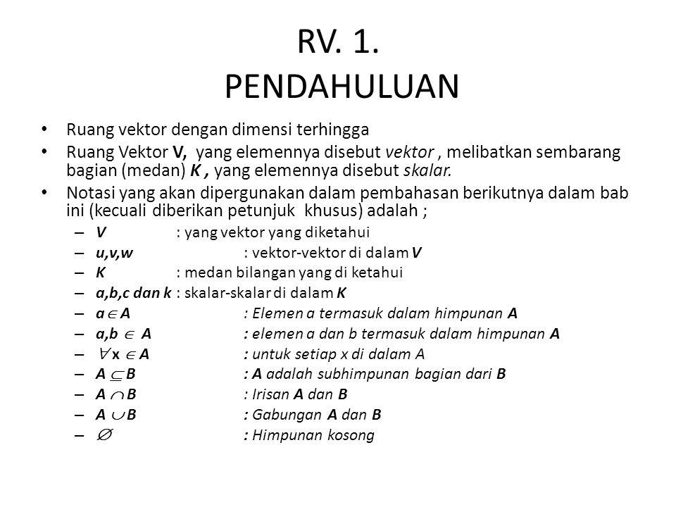 RV. 1. PENDAHULUAN Ruang vektor dengan dimensi terhingga Ruang Vektor V, yang elemennya disebut vektor, melibatkan sembarang bagian (medan) K, yang el