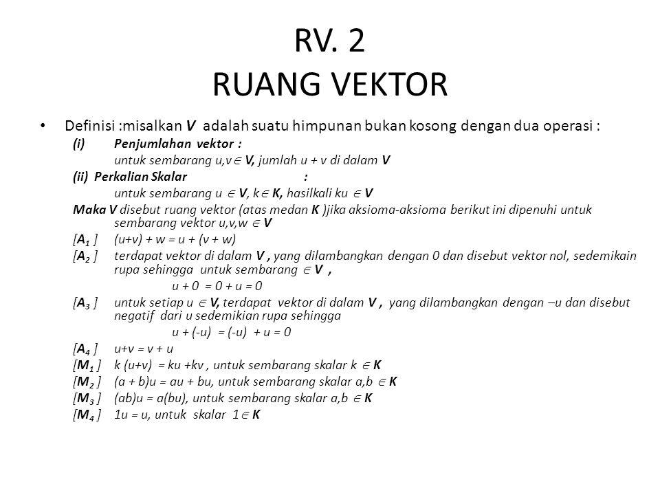 RV. 2 RUANG VEKTOR Definisi :misalkan V adalah suatu himpunan bukan kosong dengan dua operasi : (i)Penjumlahan vektor: untuk sembarang u,v  V, jumlah