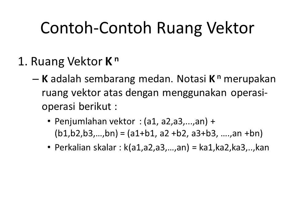 Contoh-Contoh Ruang Vektor 1. Ruang Vektor K n – K adalah sembarang medan. Notasi K n merupakan ruang vektor atas dengan menggunakan operasi- operasi