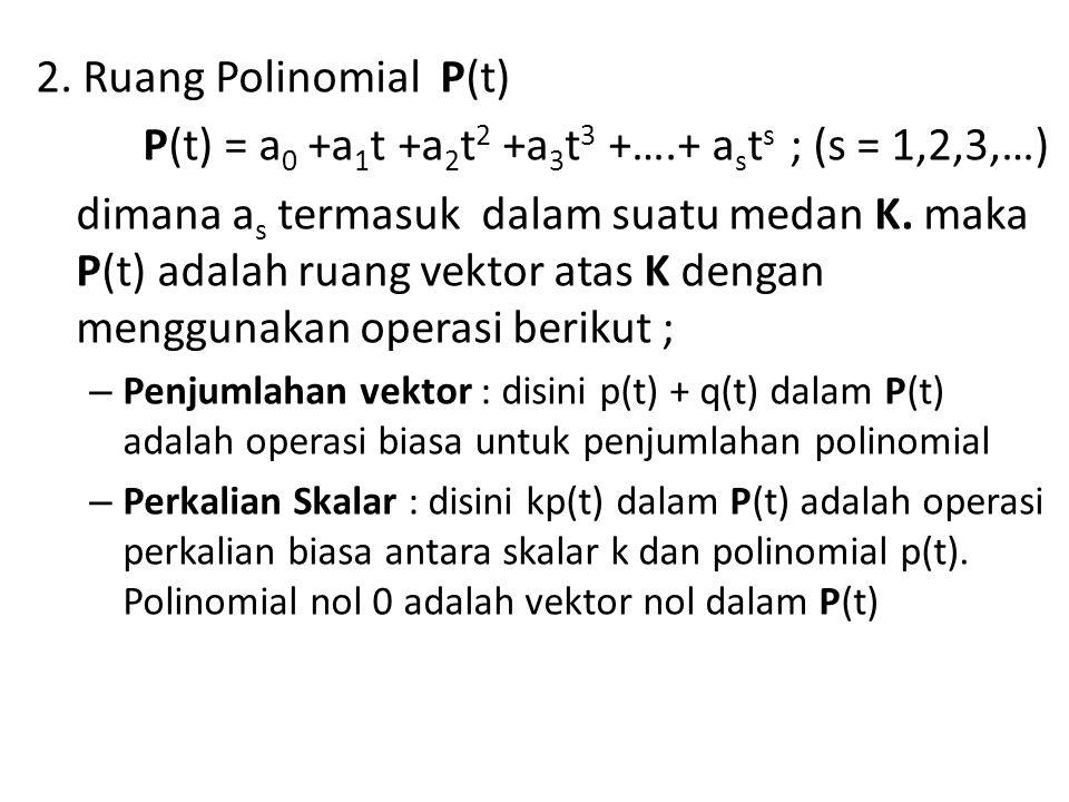 2. Ruang Polinomial P(t) P(t) = a 0 +a 1 t +a 2 t 2 +a 3 t 3 +….+ a s t s ; (s = 1,2,3,…) dimana a s termasuk dalam suatu medan K. maka P(t) adalah ru