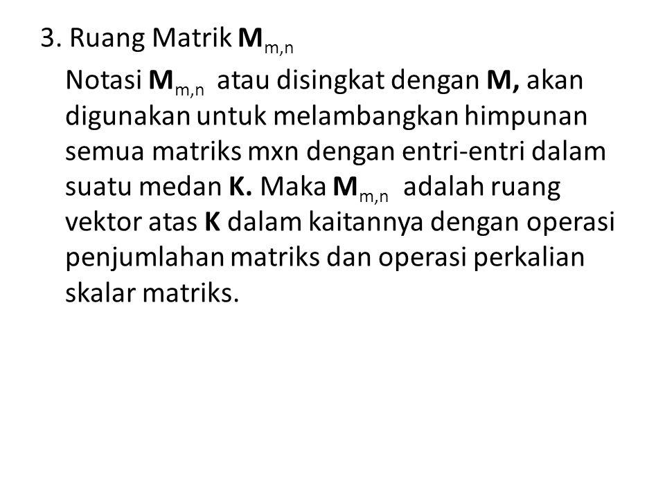 3. Ruang Matrik M m,n Notasi M m,n atau disingkat dengan M, akan digunakan untuk melambangkan himpunan semua matriks mxn dengan entri-entri dalam suat