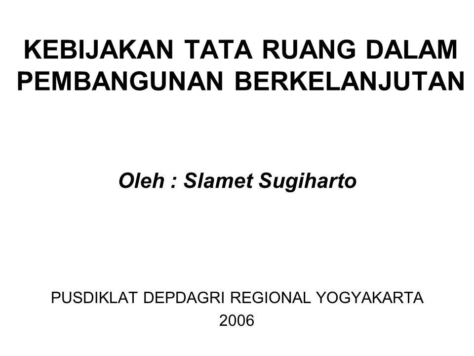 KEBIJAKAN TATA RUANG DALAM PEMBANGUNAN BERKELANJUTAN Oleh : Slamet Sugiharto PUSDIKLAT DEPDAGRI REGIONAL YOGYAKARTA 2006